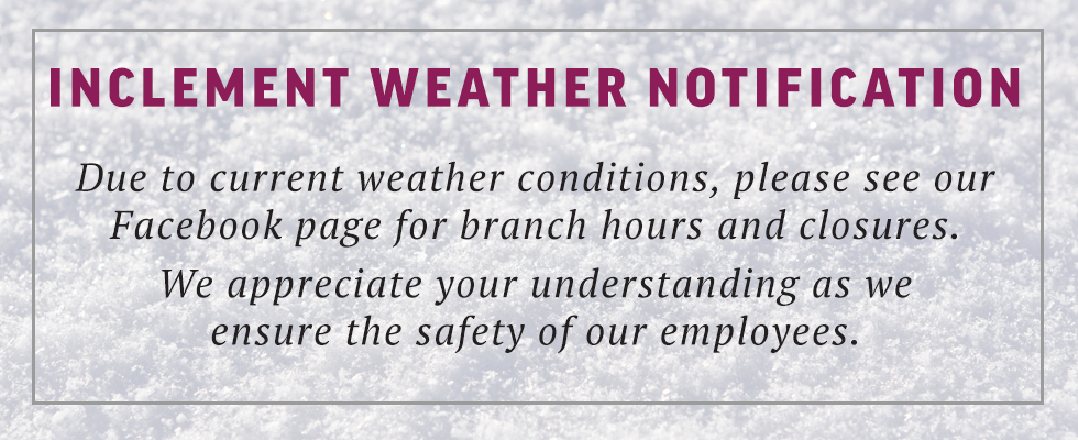 Inclement Weather Notification:  Due to impending and current weather conditions, please see our Facebook page for branch hours and closures.  We appreciate your understandings as we ensure the safety of our employees.