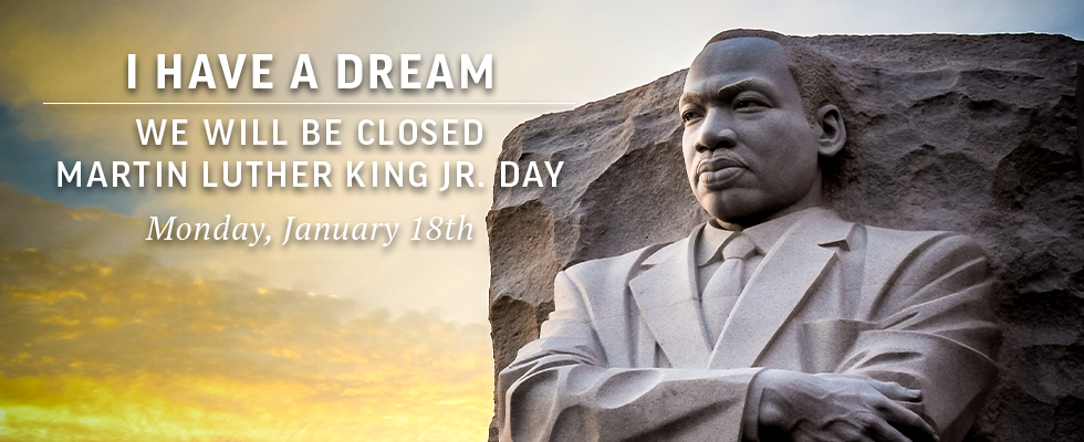 We will be closed on Martin Luther King Jr. Day.
