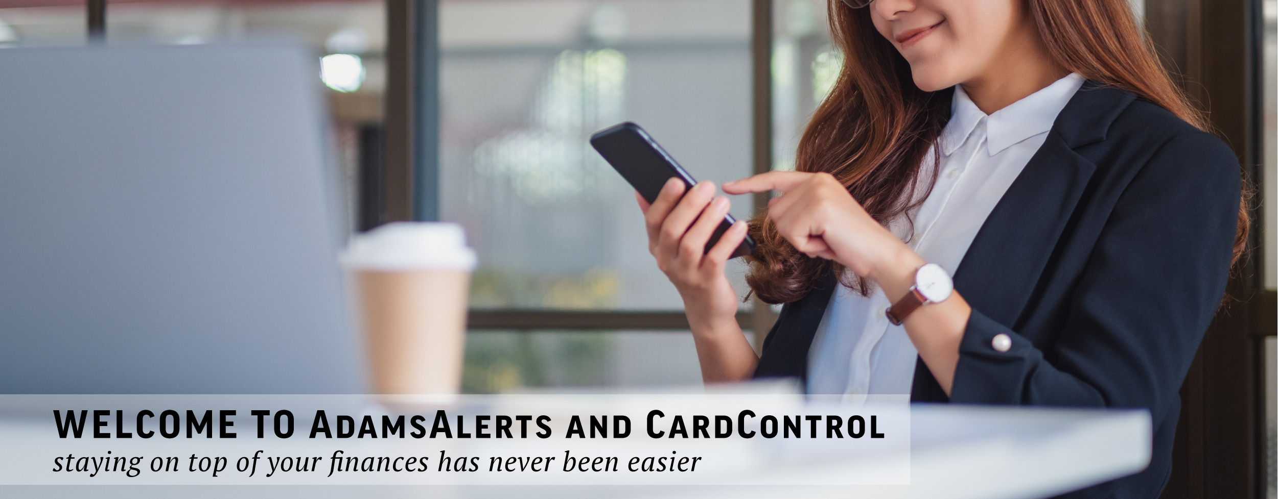 Welcome to AdamsAlerts and CardControl. Staying on top of your finances has never been easier.