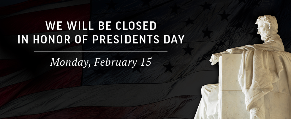 We will be closed on Presidents Day.